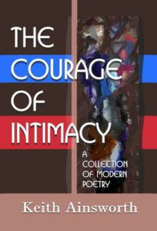 The Courage of Intimacy: A Collection of Modern Poetry by Keith Ainsworth